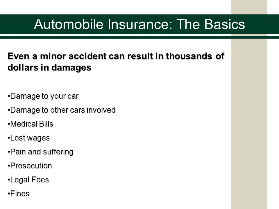 Automobile Insurance: The Basics Even a minor accident can result in thousands of dollars in damages Damage to your carDamage to your car Damage to other cars involvedDamage to other cars involved Medical BillsMedical Bills Lost wagesLost wages Pain and sufferingPain and suffering ProsecutionProsecution Legal FeesLegal Fees FinesFines