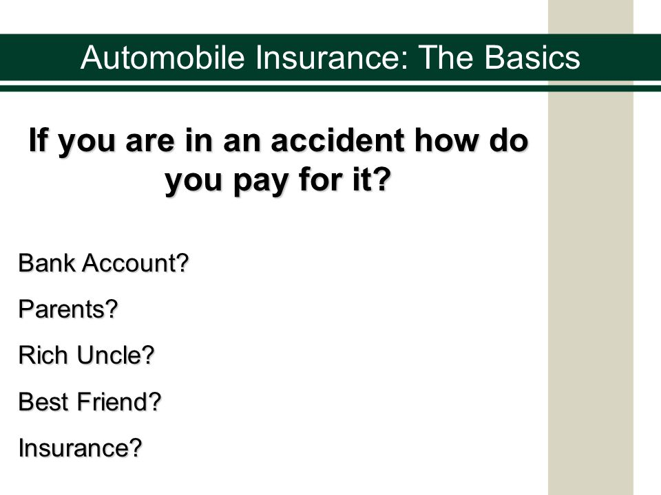 Automobile Insurance: The Basics If you are in an accident how do you pay for it.