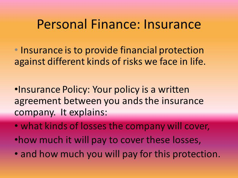 Personal Finance: Insurance Insurance is to provide financial protection against different kinds of risks we face in life.