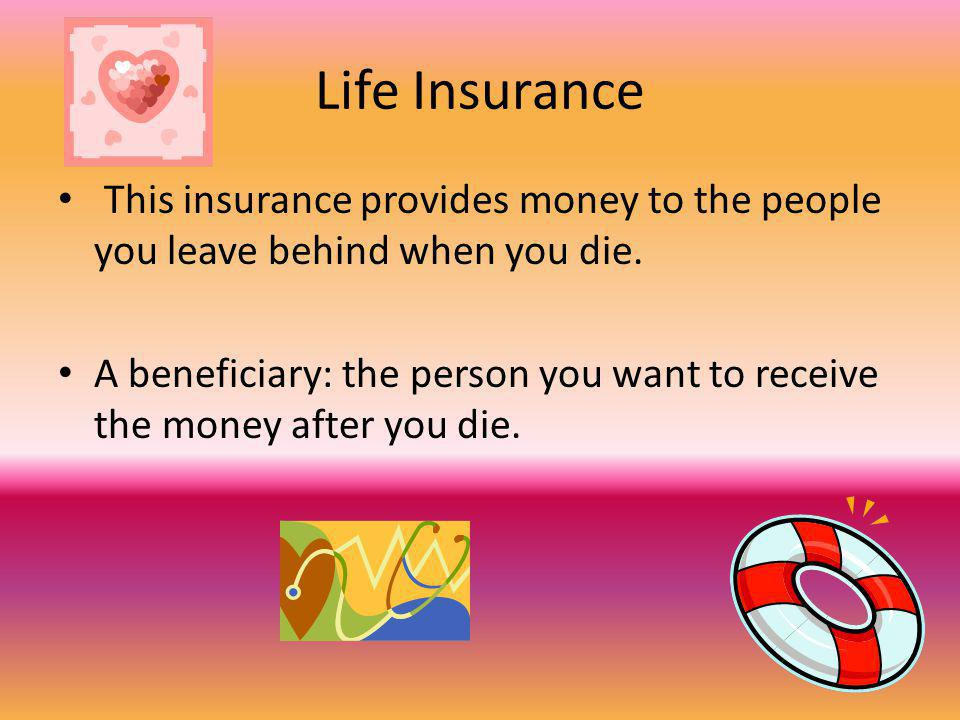 Life Insurance This insurance provides money to the people you leave behind when you die.