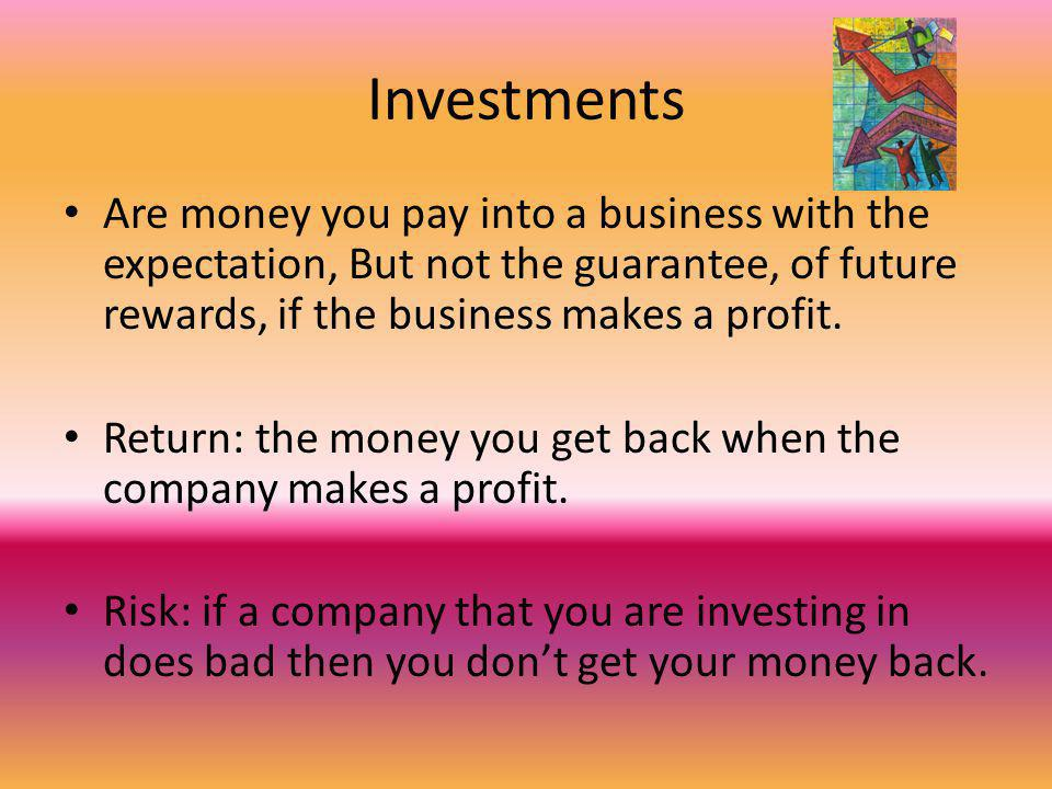 Investments Are money you pay into a business with the expectation, But not the guarantee, of future rewards, if the business makes a profit.