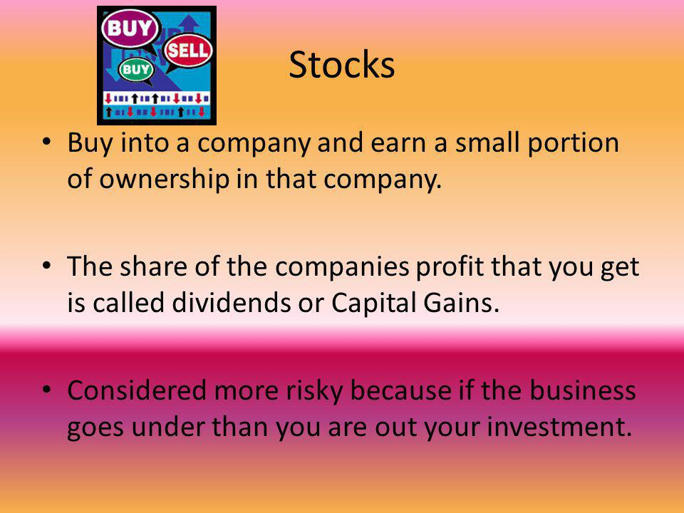 Stocks Buy into a company and earn a small portion of ownership in that company.