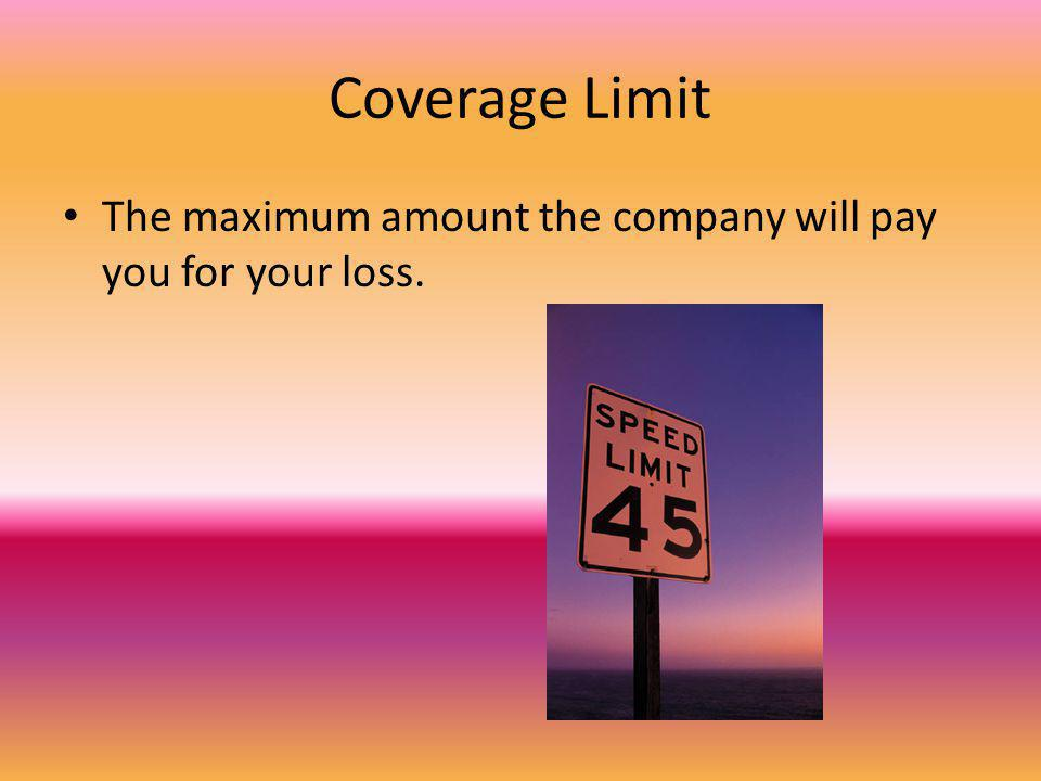 Coverage Limit The maximum amount the company will pay you for your loss.