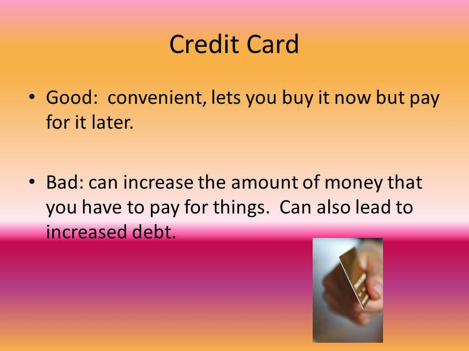 Credit Card Good: convenient, lets you buy it now but pay for it later.