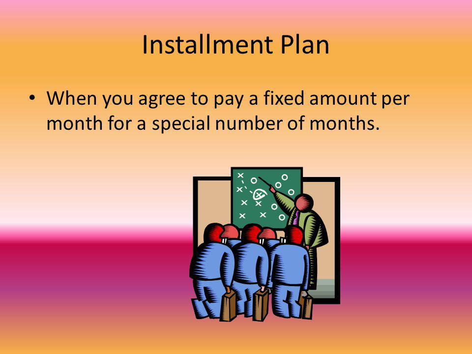 Installment Plan When you agree to pay a fixed amount per month for a special number of months.