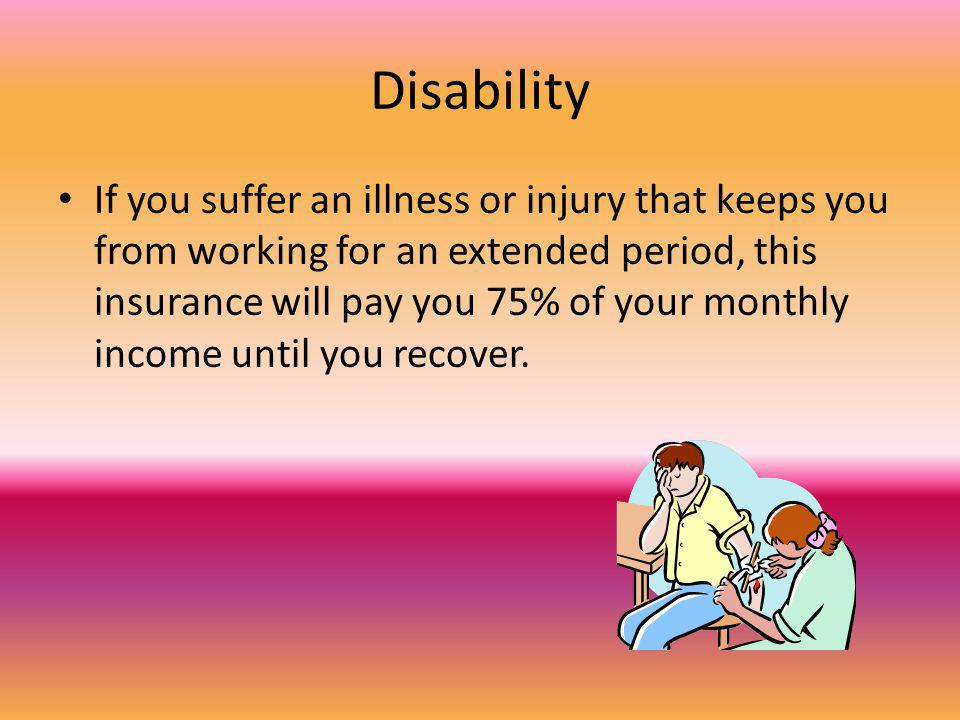 Disability If you suffer an illness or injury that keeps you from working for an extended period, this insurance will pay you 75% of your monthly income until you recover.
