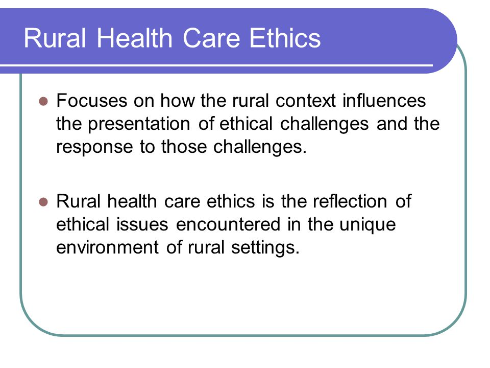 Rural Health Care Ethics Focuses on how the rural context influences the presentation of ethical challenges and the response to those challenges.