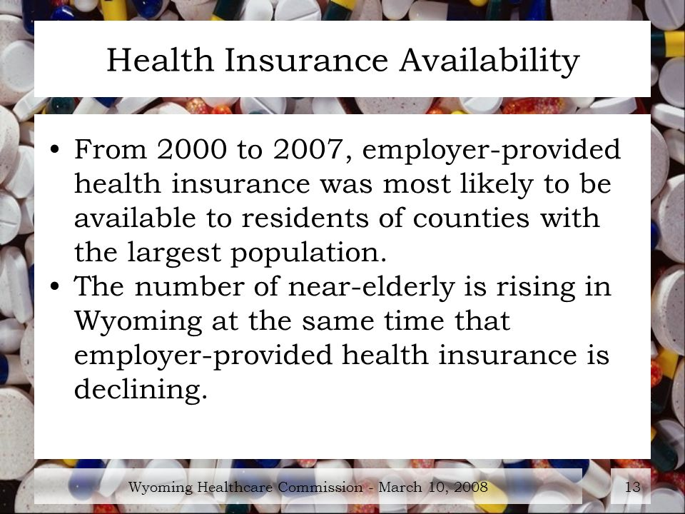 Wyoming Healthcare Commission - March 10, Health Insurance Availability From 2000 to 2007, employer-provided health insurance was most likely to be available to residents of counties with the largest population.