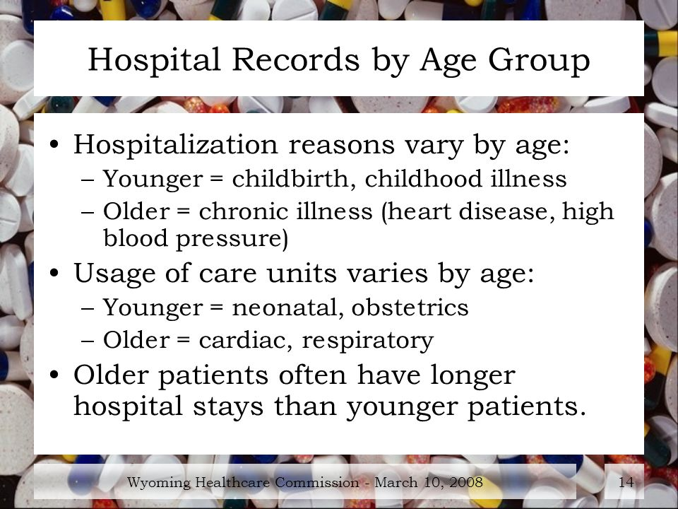 Wyoming Healthcare Commission - March 10, Hospital Records by Age Group Hospitalization reasons vary by age: –Younger = childbirth, childhood illness –Older = chronic illness (heart disease, high blood pressure) Usage of care units varies by age: –Younger = neonatal, obstetrics –Older = cardiac, respiratory Older patients often have longer hospital stays than younger patients.
