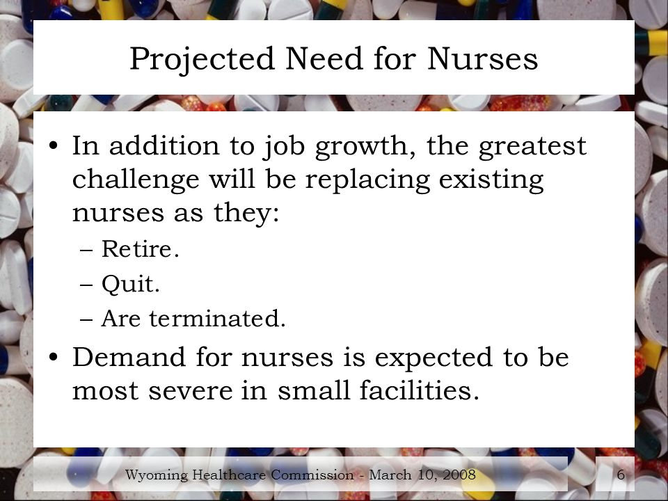 Wyoming Healthcare Commission - March 10, Projected Need for Nurses In addition to job growth, the greatest challenge will be replacing existing nurses as they: –Retire.