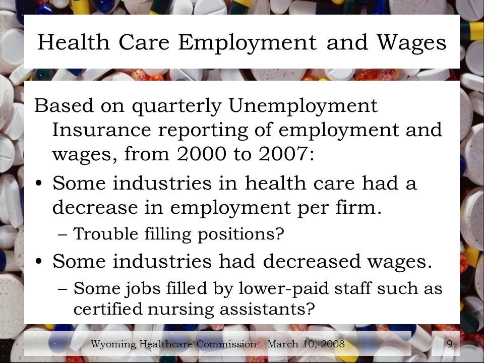 Wyoming Healthcare Commission - March 10, Health Care Employment and Wages Based on quarterly Unemployment Insurance reporting of employment and wages, from 2000 to 2007: Some industries in health care had a decrease in employment per firm.