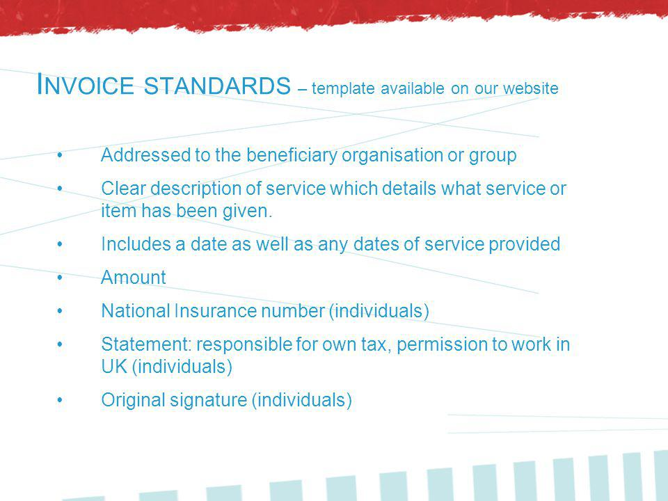 I NVOICE STANDARDS – template available on our website Addressed to the beneficiary organisation or group Clear description of service which details what service or item has been given.