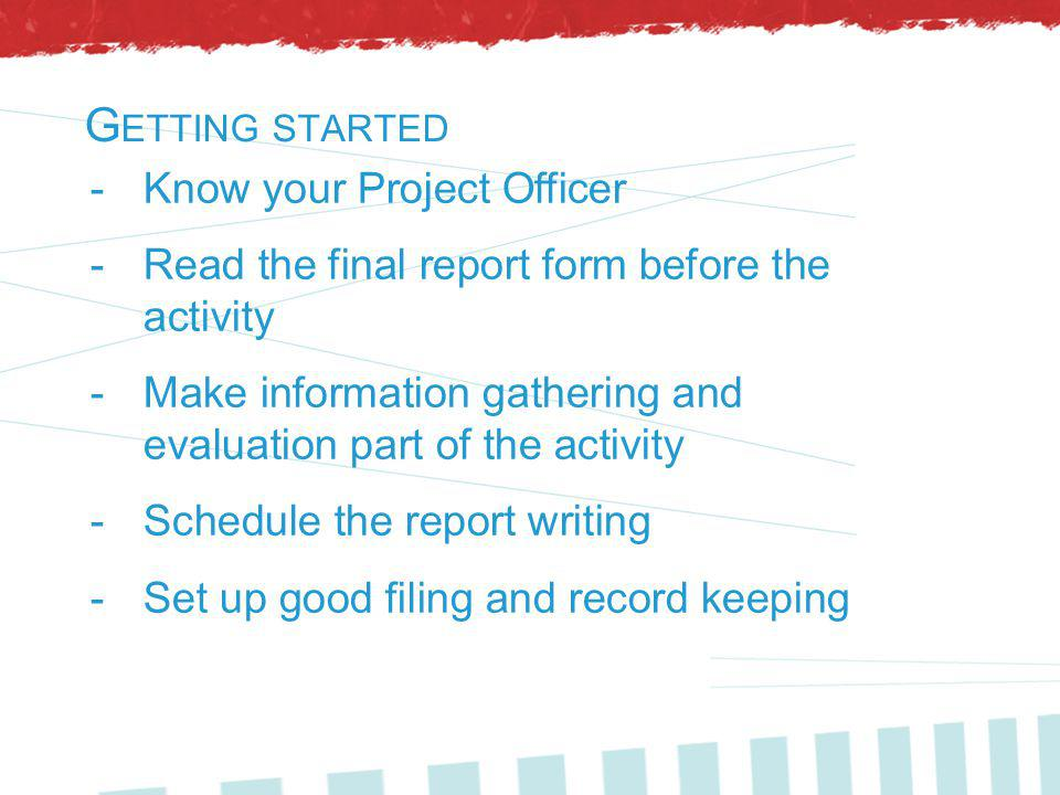 G ETTING STARTED -Know your Project Officer -Read the final report form before the activity -Make information gathering and evaluation part of the activity -Schedule the report writing -Set up good filing and record keeping