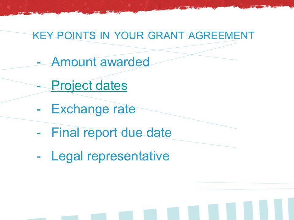 KEY POINTS IN YOUR GRANT AGREEMENT -Amount awarded -Project datesProject dates -Exchange rate -Final report due date -Legal representative