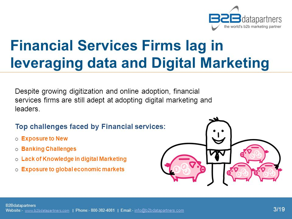 Financial Services Firms lag in leveraging data and Digital Marketing B2Bdatapartners Website:-   | Phone: |  - o Exposure to New o Banking Challenges o Lack of Knowledge in digital Marketing o Exposure to global economic markets Despite growing digitization and online adoption, financial services firms are still adept at adopting digital marketing and leaders.