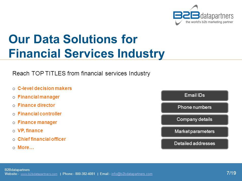 Our Data Solutions for Financial Services Industry B2Bdatapartners Website:-   | Phone: |  - o C-level decision makers o Financial manager o Finance director o Financial controller o Finance manager o VP, finance o Chief financial officer o More… Market parameters Detailed addresses Phone numbers Company details  IDs Reach TOP TITLES from financial services Industry 7/19