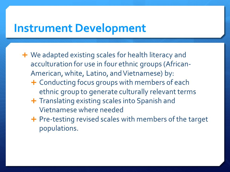 Instrument Development We adapted existing scales for health literacy and acculturation for use in four ethnic groups (African- American, white, Latino, and Vietnamese) by: Conducting focus groups with members of each ethnic group to generate culturally relevant terms Translating existing scales into Spanish and Vietnamese where needed Pre-testing revised scales with members of the target populations.
