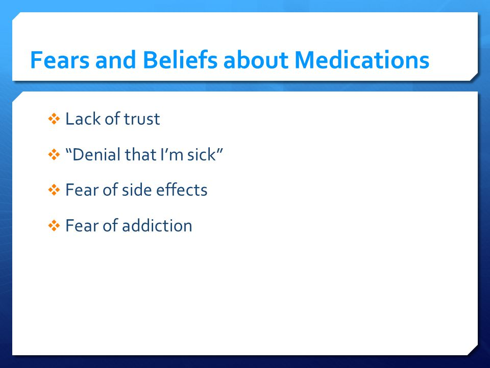 Fears and Beliefs about Medications Lack of trust Denial that Im sick Fear of side effects Fear of addiction