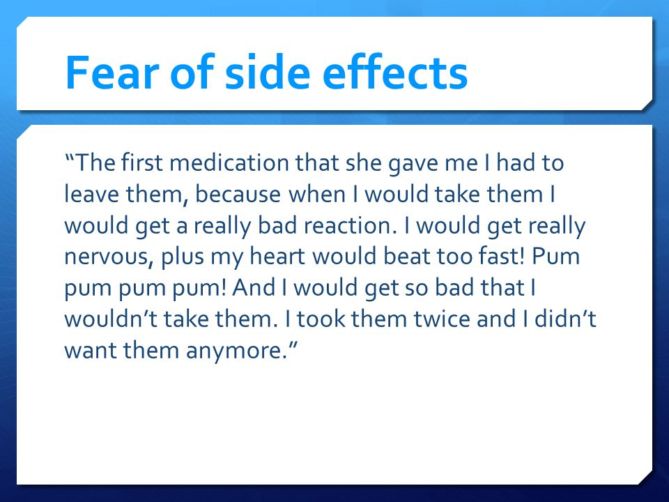 Fear of side effects The first medication that she gave me I had to leave them, because when I would take them I would get a really bad reaction.