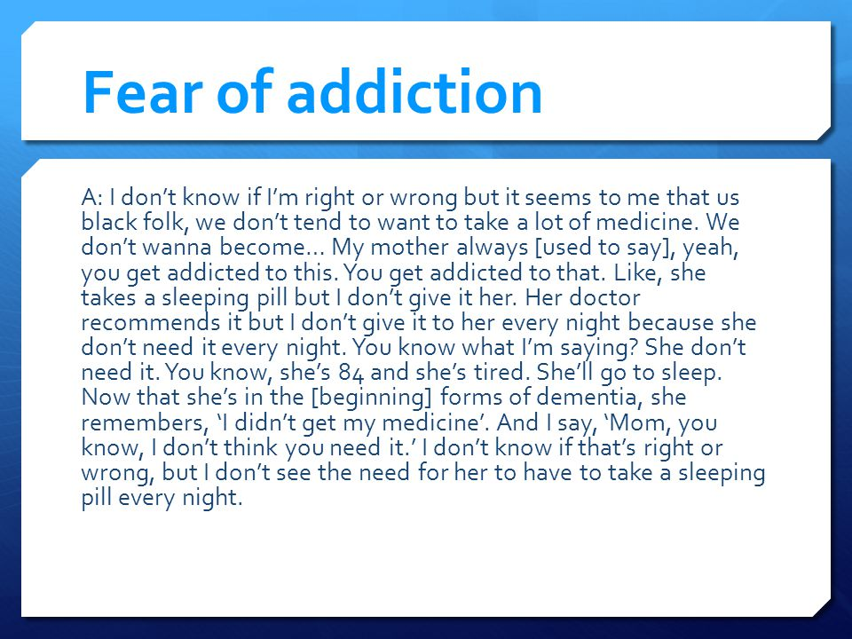 Fear of addiction A: I dont know if Im right or wrong but it seems to me that us black folk, we dont tend to want to take a lot of medicine.