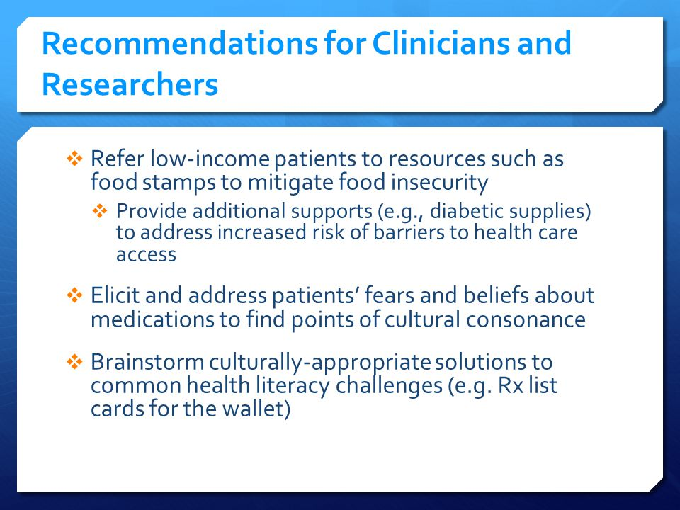 Recommendations for Clinicians and Researchers Refer low-income patients to resources such as food stamps to mitigate food insecurity Provide additional supports (e.g., diabetic supplies) to address increased risk of barriers to health care access Elicit and address patients fears and beliefs about medications to find points of cultural consonance Brainstorm culturally-appropriate solutions to common health literacy challenges (e.g.