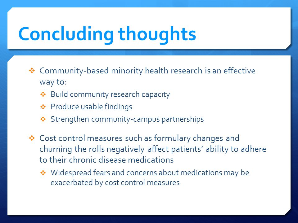 Concluding thoughts Community-based minority health research is an effective way to: Build community research capacity Produce usable findings Strengthen community-campus partnerships Cost control measures such as formulary changes and churning the rolls negatively affect patients ability to adhere to their chronic disease medications Widespread fears and concerns about medications may be exacerbated by cost control measures