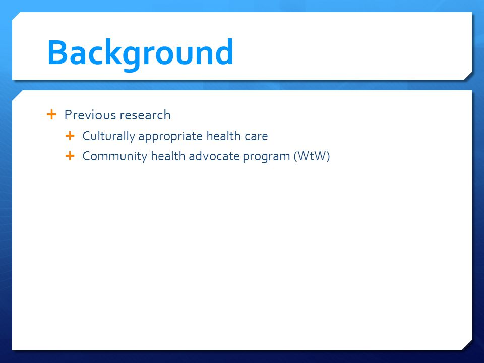Background Previous research Culturally appropriate health care Community health advocate program (WtW)