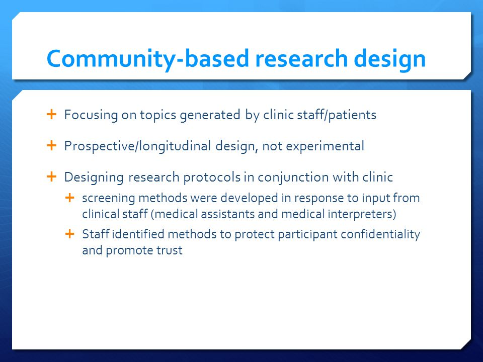 Community-based research design Focusing on topics generated by clinic staff/patients Prospective/longitudinal design, not experimental Designing research protocols in conjunction with clinic screening methods were developed in response to input from clinical staff (medical assistants and medical interpreters) Staff identified methods to protect participant confidentiality and promote trust