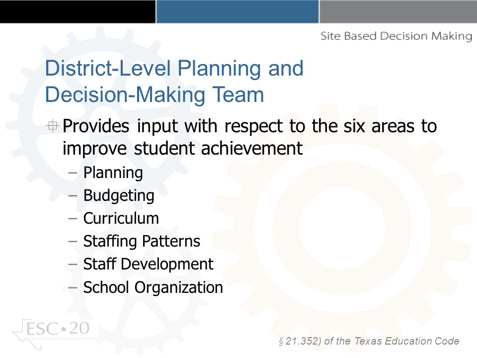 Provides input with respect to the six areas to improve student achievement –Planning –Budgeting –Curriculum –Staffing Patterns –Staff Development –School Organization § ) of the Texas Education Code District-Level Planning and Decision-Making Team