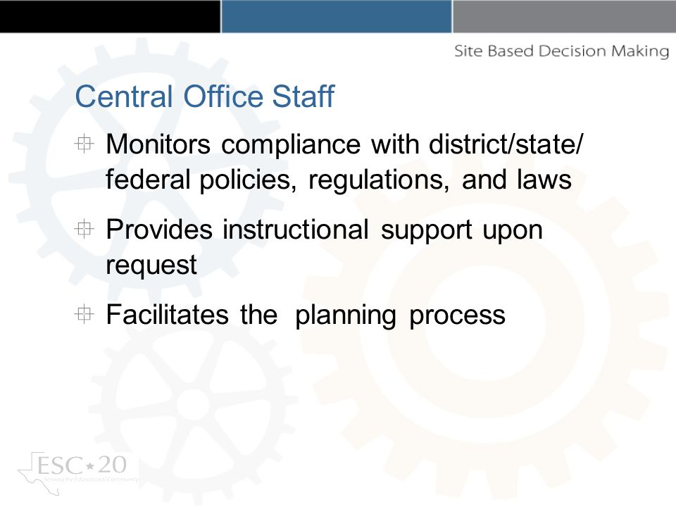 Monitors compliance with district/state/ federal policies, regulations, and laws Provides instructional support upon request Facilitates the planning process Central Office Staff