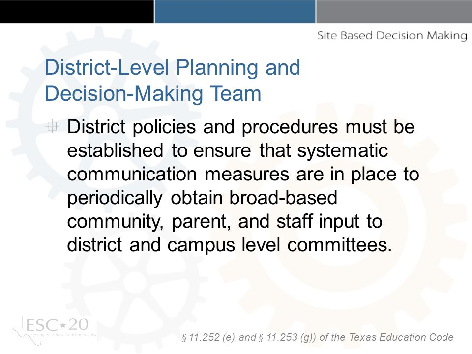 District-Level Planning and Decision-Making Team District policies and procedures must be established to ensure that systematic communication measures are in place to periodically obtain broad-based community, parent, and staff input to district and campus level committees.