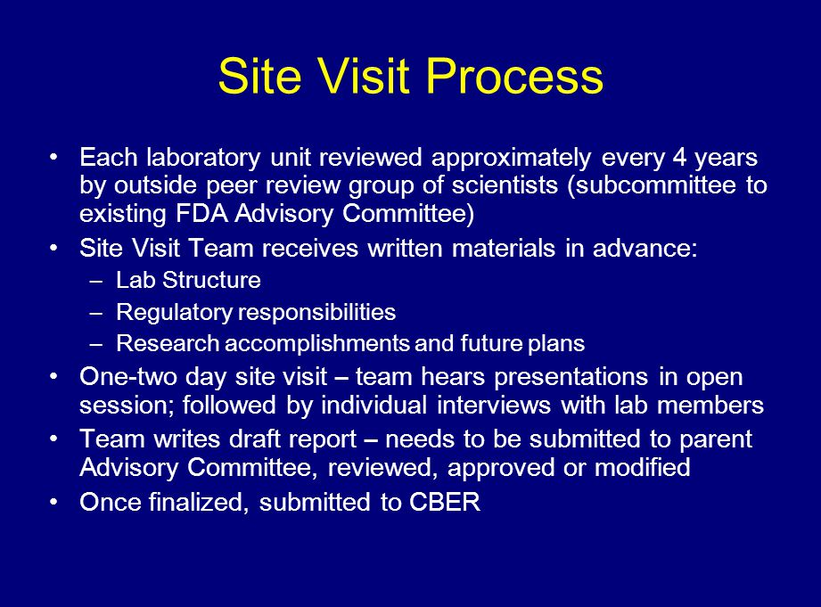 Site Visit Process Each laboratory unit reviewed approximately every 4 years by outside peer review group of scientists (subcommittee to existing FDA Advisory Committee) Site Visit Team receives written materials in advance: –Lab Structure –Regulatory responsibilities –Research accomplishments and future plans One-two day site visit – team hears presentations in open session; followed by individual interviews with lab members Team writes draft report – needs to be submitted to parent Advisory Committee, reviewed, approved or modified Once finalized, submitted to CBER
