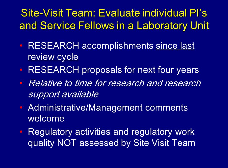 Site-Visit Team: Evaluate individual PIs and Service Fellows in a Laboratory Unit RESEARCH accomplishments since last review cycle RESEARCH proposals for next four years Relative to time for research and research support available Administrative/Management comments welcome Regulatory activities and regulatory work quality NOT assessed by Site Visit Team