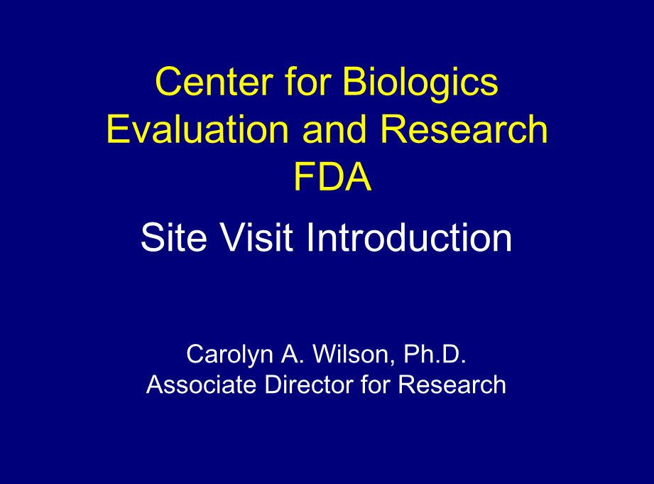 Center for Biologics Evaluation and Research FDA Site Visit Introduction Carolyn A.