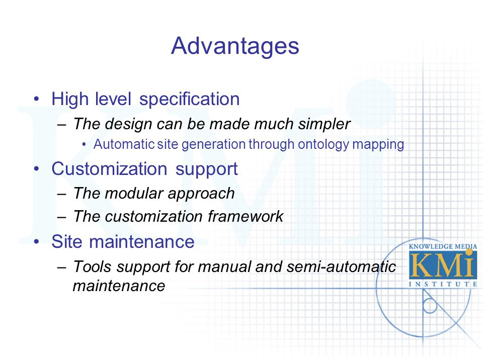 Advantages High level specification –The design can be made much simpler Automatic site generation through ontology mapping Customization support –The modular approach –The customization framework Site maintenance –Tools support for manual and semi-automatic maintenance