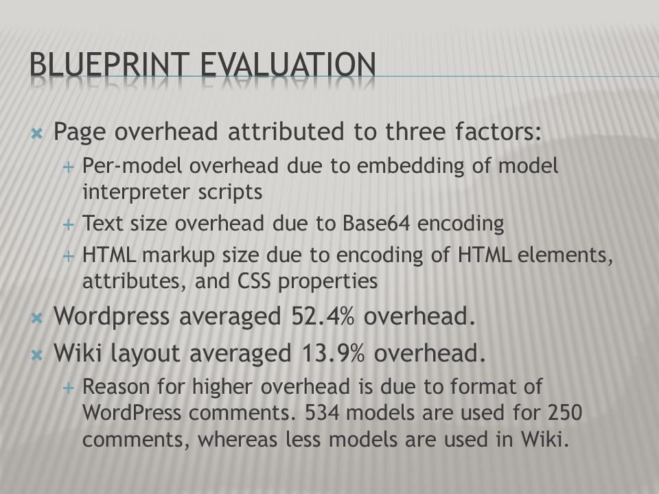 Page overhead attributed to three factors: Per-model overhead due to embedding of model interpreter scripts Text size overhead due to Base64 encoding HTML markup size due to encoding of HTML elements, attributes, and CSS properties Wordpress averaged 52.4% overhead.