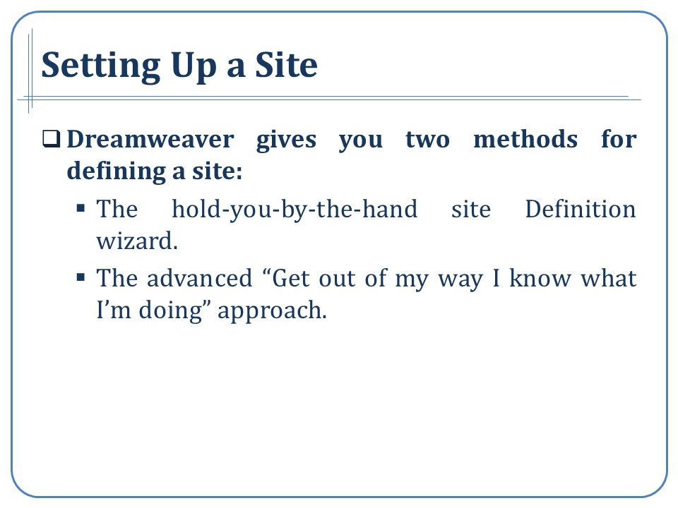 Setting Up a Site Dreamweaver gives you two methods for defining a site: The hold-you-by-the-hand site Definition wizard.
