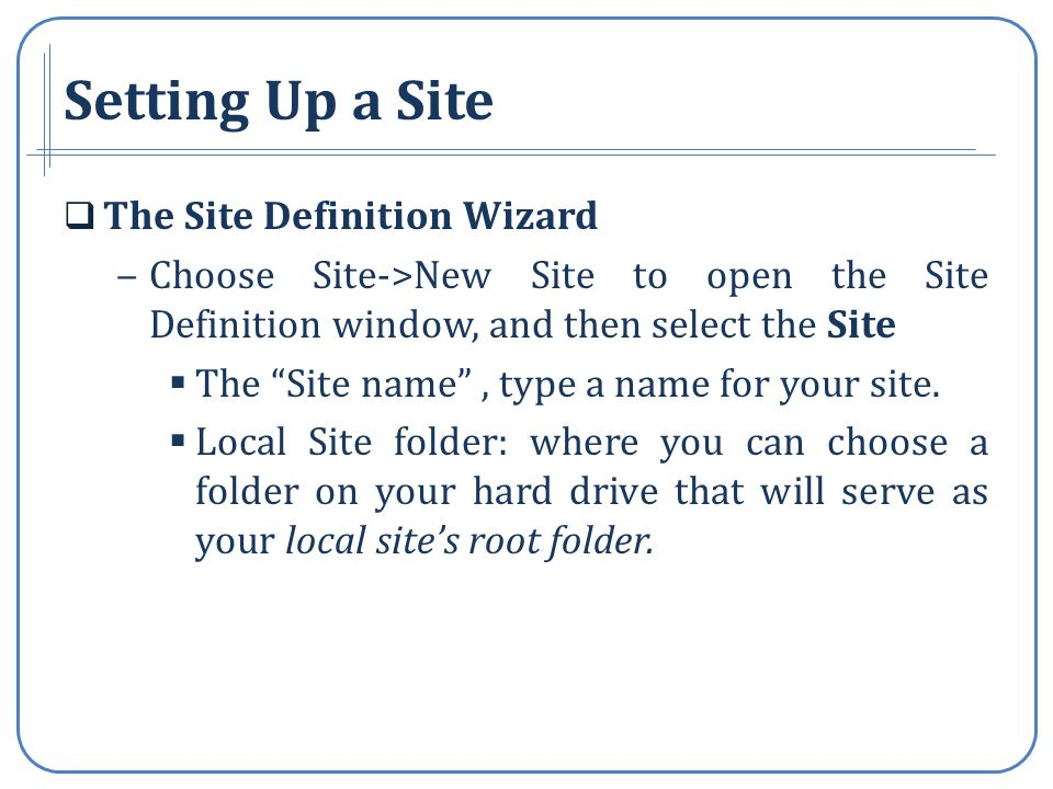 Setting Up a Site The Site Definition Wizard Choose Site->New Site to open the Site Definition window, and then select the Site The Site name, type a name for your site.