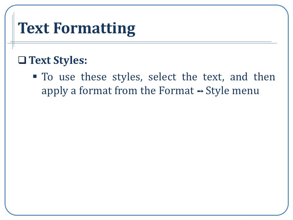 Text Formatting Text Styles: To use these styles, select the text, and then apply a format from the Format Style menu