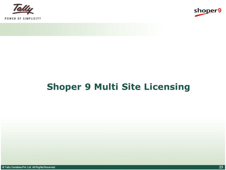 © Tally Solutions Pvt. Ltd. All Rights Reserved 23 Shoper 9 Multi Site Licensing