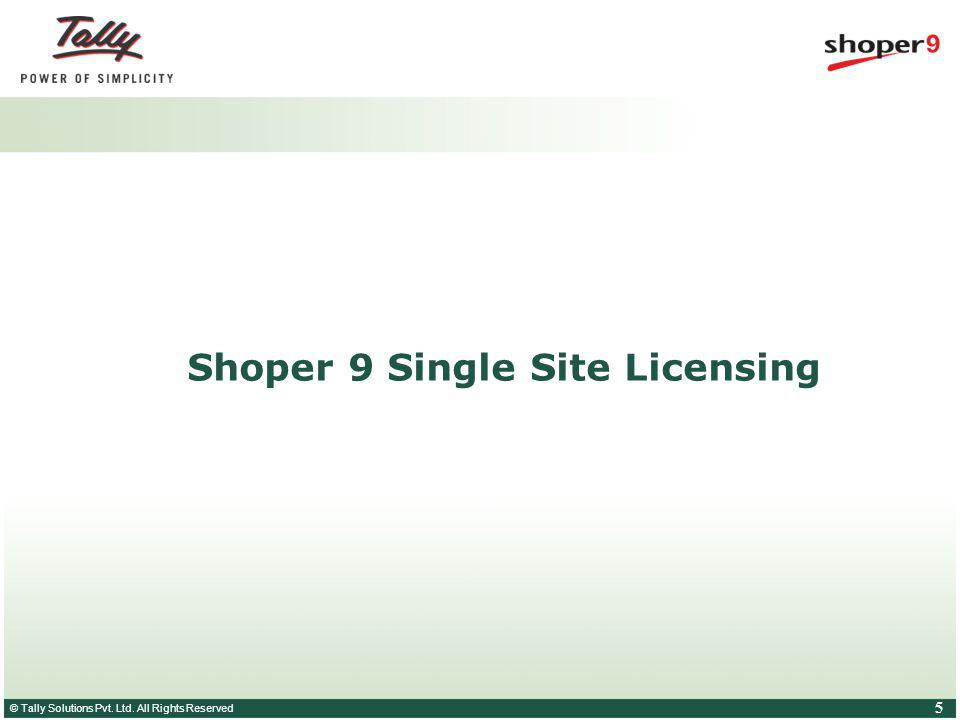 © Tally Solutions Pvt. Ltd. All Rights Reserved 5 Shoper 9 Single Site Licensing