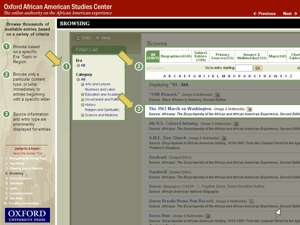 Next Previous BROWSING Browse based on a specific Era, Topic or Region Browse only a particular content type, or jump immediately to entries beginning with a specific letter Browse thousands of available entries based on a variety of criteria Source information and entry type are prominently displayed for entries Jump to a topic: About the Guided Tour 1.