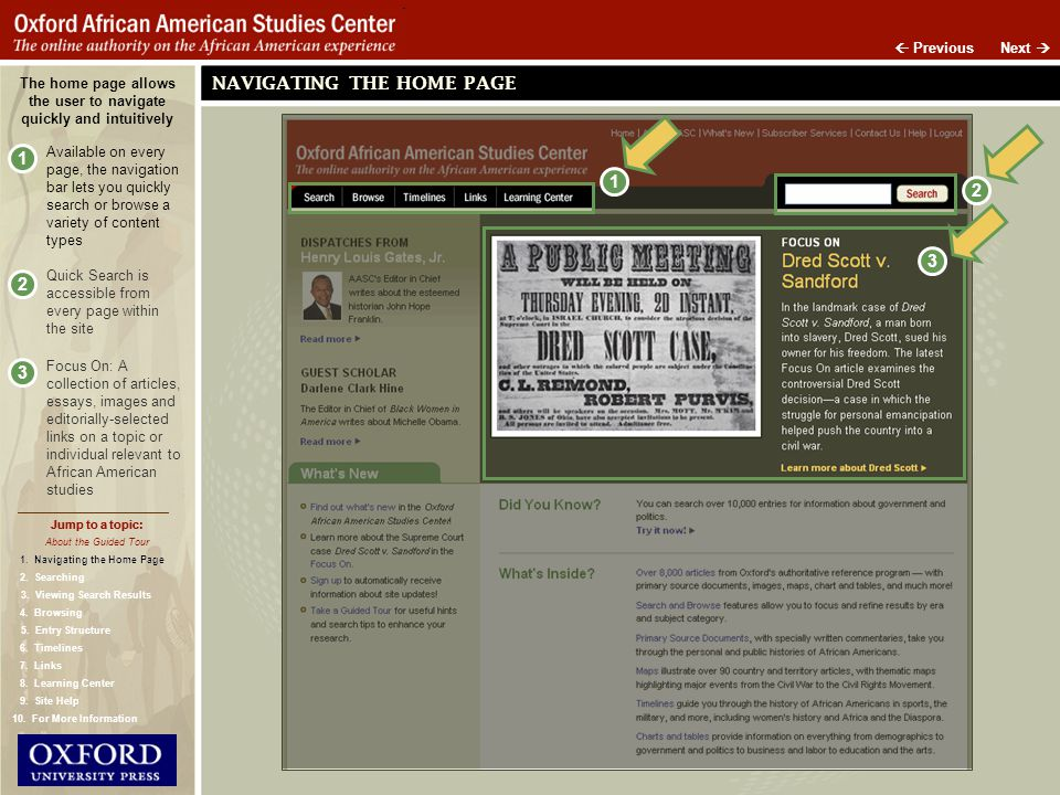 Jump to a topic: The home page allows the user to navigate quickly and intuitively 1 Available on every page, the navigation bar lets you quickly search or browse a variety of content types 2 Quick Search is accessible from every page within the site 3 Focus On: A collection of articles, essays, images and editorially-selected links on a topic or individual relevant to African American studies Jump to a topic: NAVIGATING THE HOME PAGE 2 Next Previous 3 About the Guided Tour 1.