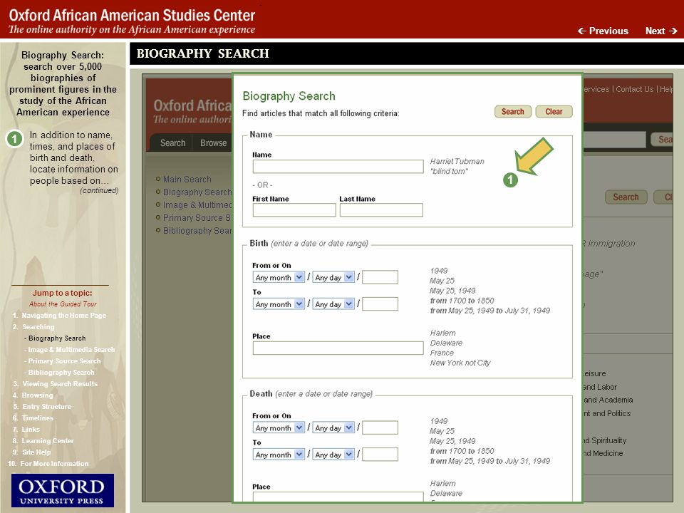 Biography Search: search over 5,000 biographies of prominent figures in the study of the African American experience 1 In addition to name, times, and places of birth and death, locate information on people based on… (continued) 1 BIOGRAPHY SEARCH Next Previous About the Guided Tour Jump to a topic: - Biography Search - Image & Multimedia Search - Primary Source Search - Bibliography Search 1.