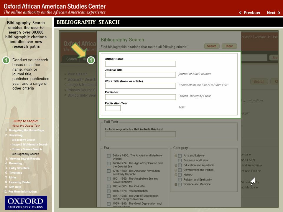 Next Previous Bibliography Search enables the user to search over 30,000 bibliographic citations and discover new research paths BIBLIOGRAPHY SEARCH Conduct your search based on author name, work or journal title, publisher, publication year, and a range of other criteria 1 1 About the Guided Tour Jump to a topic: - Biography Search - Image & Multimedia Search - Primary Source Search - Bibliography Search 1.