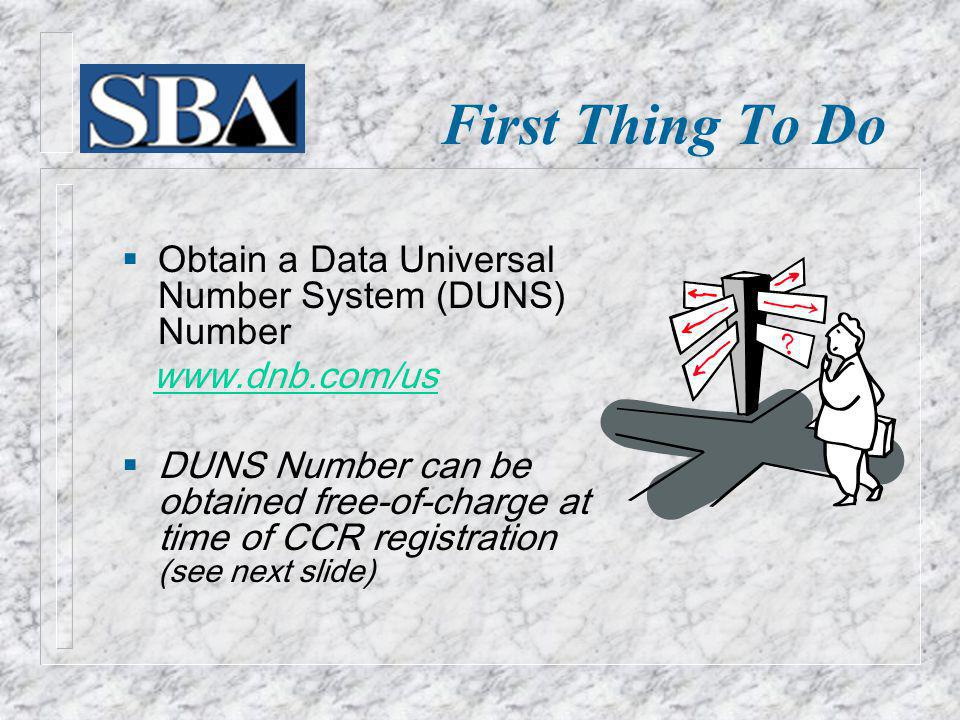 First Thing To Do Obtain a Data Universal Number System (DUNS) Number   DUNS Number can be obtained free-of-charge at time of CCR registration (see next slide)