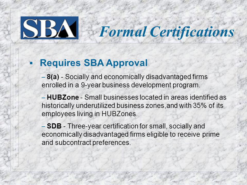Formal Certifications Requires SBA Approval – 8(a) - Socially and economically disadvantaged firms enrolled in a 9-year business development program.