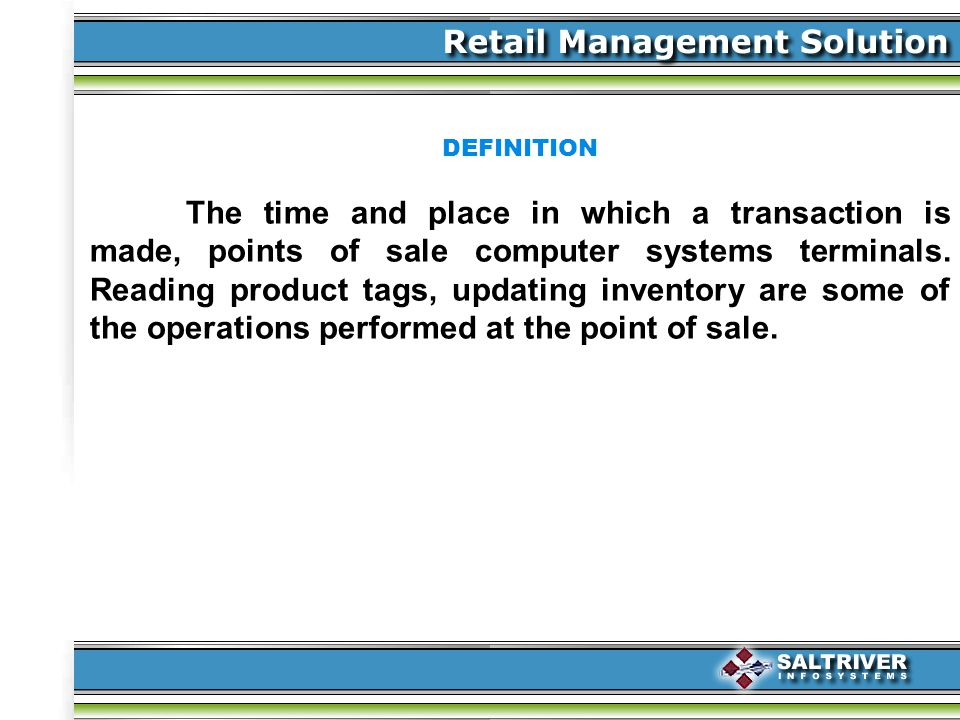 DEFINITION The time and place in which a transaction is made, points of sale computer systems terminals.