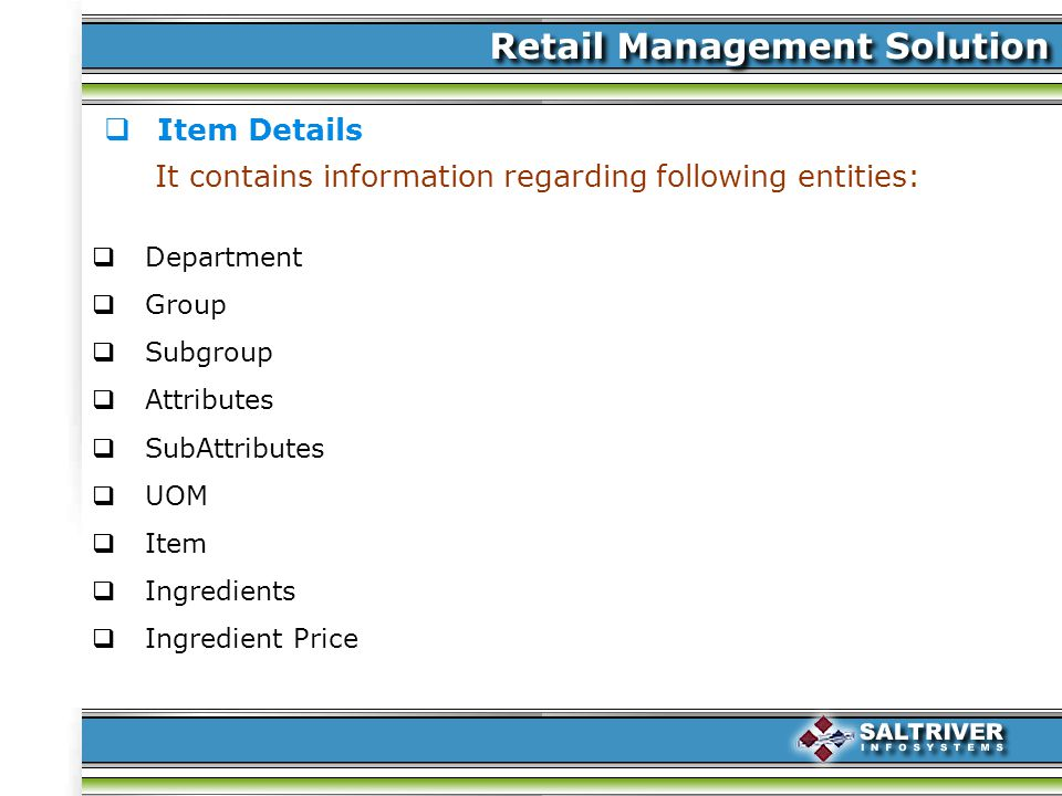 Item Details It contains information regarding following entities: Department Group Subgroup Attributes SubAttributes UOM Item Ingredients Ingredient Price