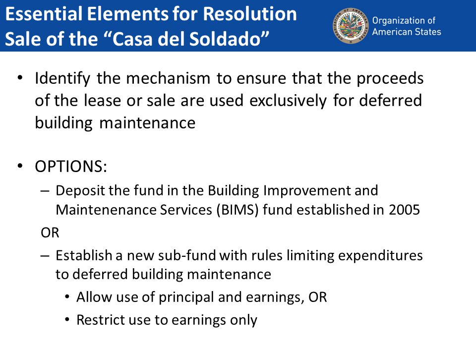 Identify the mechanism to ensure that the proceeds of the lease or sale are used exclusively for deferred building maintenance OPTIONS: – Deposit the fund in the Building Improvement and Maintenenance Services (BIMS) fund established in 2005 OR – Establish a new sub-fund with rules limiting expenditures to deferred building maintenance Allow use of principal and earnings, OR Restrict use to earnings only Essential Elements for Resolution Sale of the Casa del Soldado
